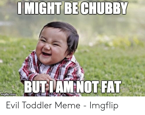 evil toddler: I MIGHT BE CHUBBY  BUTIAM NOT FAT  mgiipicom Evil Toddler Meme - Imgflip