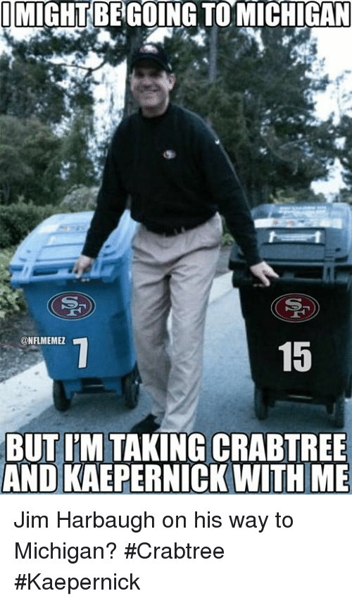 Nfl, Jim Harbaugh, and Michigan: I MIGHT BEGOING TOMICHIGAN  CONFLMEMEZ  15  BUT IM TAKING CRABTREE  AND KAEPERNICK WITH ME Jim Harbaugh on his way to Michigan? #Crabtree #Kaepernick