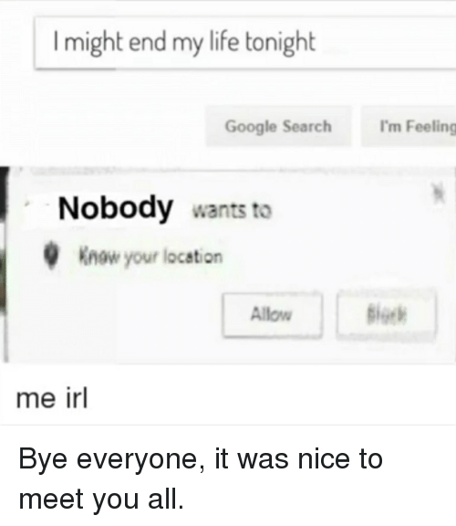 Google, Life, and Google Search: I might end my life tonight  Google Search I'm Feeling  Nobody wants to  Know your location  Allow  me irl