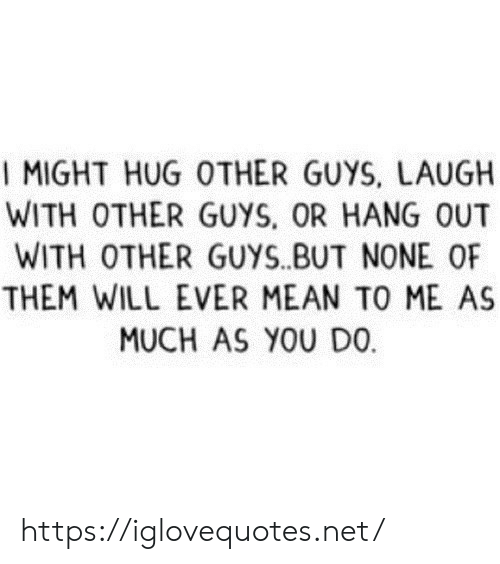 Me As: I MIGHT HUG OTHER GUYS, LAUGH  WITH OTHER GUYS, OR HANG OUT  WITH OTHER GUYS.BUT NONE OF  THEM WILL EVER MEAN TO ME AS  MUCH AS YOU DO https://iglovequotes.net/