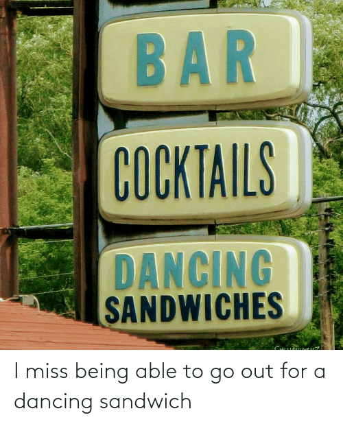 miss: I miss being able to go out for a dancing sandwich