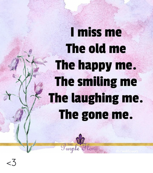 Memes, Happy, and Old: I miss me  The old me  The happy me.  The smiling me  The laughing me.  The gone me.  Pwrple Slowe  b/sollovarz <3