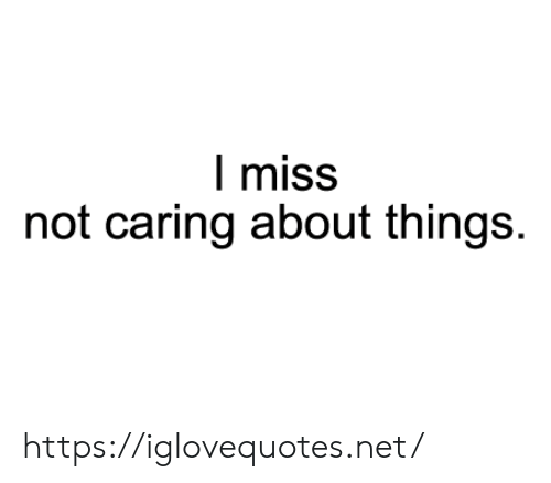Net, Miss, and Href: I miss  not caring about things. https://iglovequotes.net/