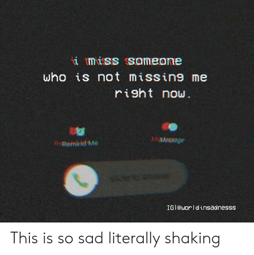 Miss Someone: i miss someone  who is not missing me  right now  MMessage  R Remind Me  side to  IGI@uorldinsadnesss This is so sad literally shaking