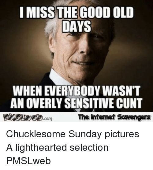 Overly Sensitive: I MISS THE GOOD OLD  DAYS  WHEN EVERYBODY WASNT  AN OVERLY SENSITIVE CUNT  靉aesseeD.com  The intenet Scavengars <p>Chucklesome Sunday pictures  A lighthearted selection  PMSLweb </p>