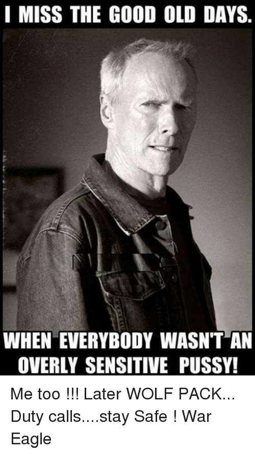 Overly Sensitive: I MISS THE GOOD OLD DAYS.  WHEN EVERYBODY WASNT AN  OVERLY SENSITIVE PUSSY! Me too !!! Later WOLF PACK... Duty calls....stay Safe  !                                    War Eagle