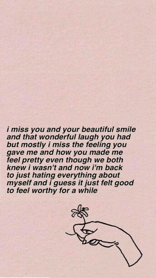 Beautiful, Good, and Guess: i miss you and your beautiful smile  and that wonderful laugh you had  but mostly i miss the feeling you  gave me and how you made me  feel pretty even though we both  knew i wasn't and now i'm back  to just hating everything about  myself and i guess it just felt good  to feel worthy for a while