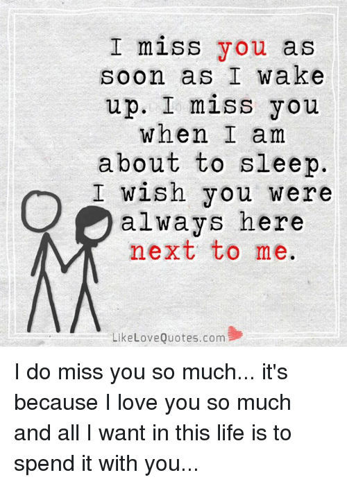love quote: I miss you as  soon as I wake  up. I miss you  When I am  about to sleep  I wish you were  always here  next to me.  Like Love Quotes.com I do miss you so much... it's because I love you so much and all I want in this life is to spend it with you...