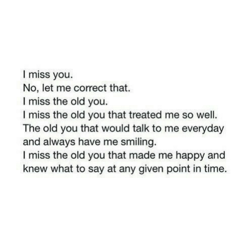 Happy, Time, and Old: I miss you.  No, let me correct that.  I miss the old you.  I miss the old you that treated me so well.  The old you that would talk to me everyday  and always have me smiling.  I miss the old you that made me happy and  knew what to say at any given point in time.