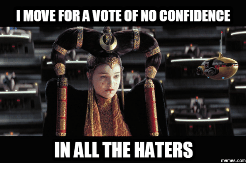 hater meme: I MOVE FOR A VOTE OF NO CONFIDENCE  IN ALL THE HATERS  memes.com