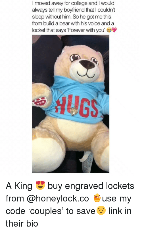 Build a Bear: I moved away for college and I would  always tell my boyfriend that I couldn't  sleep without him. So he got me this  from build a bear with his voice and a  locket that says 'Forever with you'  AUG A King 😍 buy engraved lockets from @honeylock.co 🍯use my code 'couples' to save😌 link in their bio