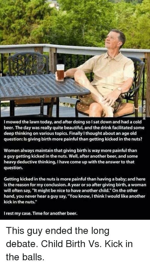 """kicked in the balls: I mowed the lawn today, and after doing solsat down and had a cold  beer. The day was really quite beautiful, and the drink facilitated some  deep thinking on various topics. Finally ithought about an age old  question: Is giving birth more painful than getting kicked in the nuts?  Women always maintain that giving birth is way more painful than  a guy getting kicked in thenuts. Well, after another beer, and some  heavy deductive thinking, I have come up with the answer to that  question.  Getting kicked in the nuts is more painful than having a baby; and here  is the reason for myconclusion. A year or so after giving birth, a woman  will often say, """"It might be nice to have another child."""" On the other  hand, you never hear a guy say, """"You know, I think would like another  kick in the nuts.""""  Irest my case. Time for another beer. This guy ended the long debate. Child Birth Vs. Kick in the balls."""