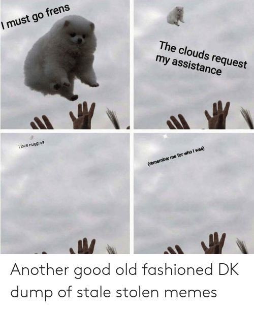 Good Old: I must go frens  The clouds request  my assistance  I love nuggers  (remember me for who I was) Another good old fashioned DK dump of stale stolen memes