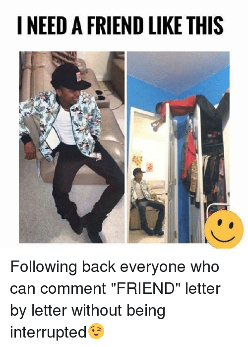 "Memes, Back, and 🤖: I NEED A FRIEND LIKE THIS Following back everyone who can comment ""FRIEND"" letter by letter without being interrupted😉"