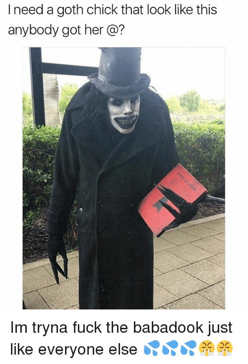 Memes, Fuck, and 🤖: I need a goth chick that look like this  anybody got her Im tryna fuck the babadook just like everyone else 💦💦💦😤😤