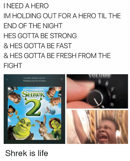 shrek is life: I NEED A HERO  IM HOLDING OUT FOR A HERO TIL THE  END OF THE NIGHT  HES GOTTA BE STRONG  & HES GOTTA BE FAST  & HES GOTTA BE FRESH FROM THE  FIGHT  PLAYING FROM PLAYLIST  Holding Out For A Hero  SHREK Shrek is life