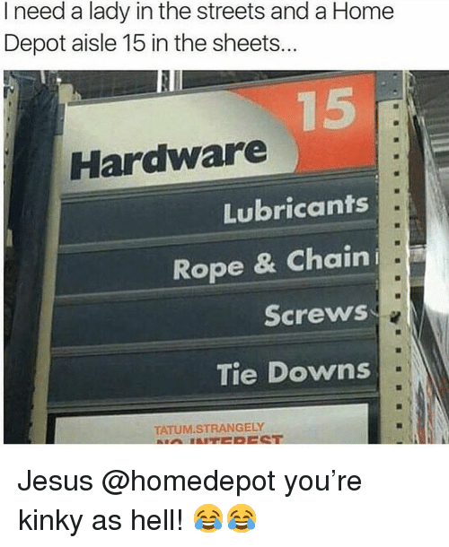 screws: I need a lady in the streets and a Home  Depot aisle 15 in the sheets...  Hardware  Lubricants  Rope & Chaini  Screws  Tie Downs  TATUM.STRANGELY Jesus @homedepot you're kinky as hell! 😂😂