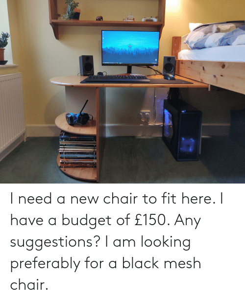 Chair: I need a new chair to fit here. I have a budget of £150. Any suggestions? I am looking preferably for a black mesh chair.