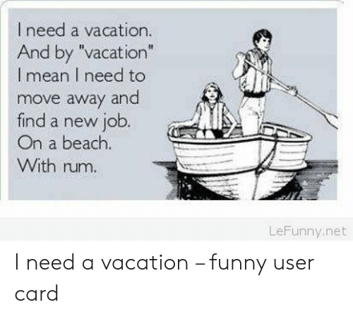 """Funny, Beach, and Mean: I need a vacation.  And by """"vacation""""  l mean I need to  move away and  find a new job.  On a beach.  With rum.  LeFunny.net I need a vacation – funny user card"""