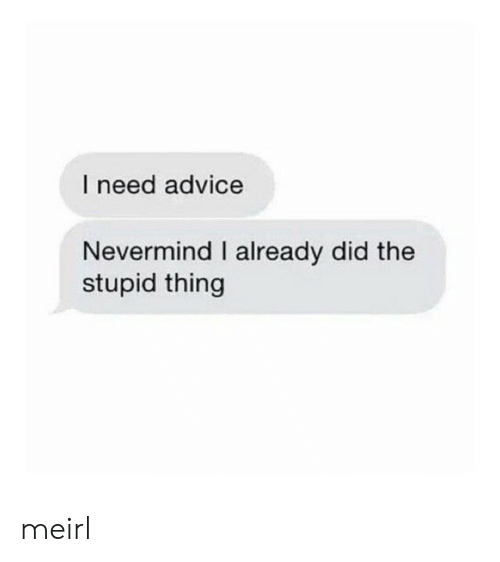 The Stupid: I need advice  Nevermind I already did the  stupid thing meirl