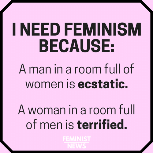 ecstatic: I NEED FEMINISM  BECAUSE:  A man in a room full of  women is ecstatic.  A woman in a room full  of men is terrified.  FEMINIST  NEWS