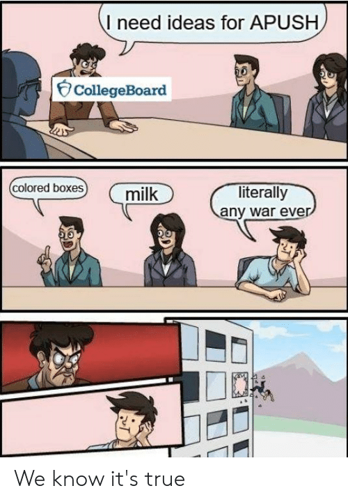 True, Apush, and War: I need ideas for APUSH  CollegeBoard  colored boxes  literally  any war ever  milk  e. We know it's true