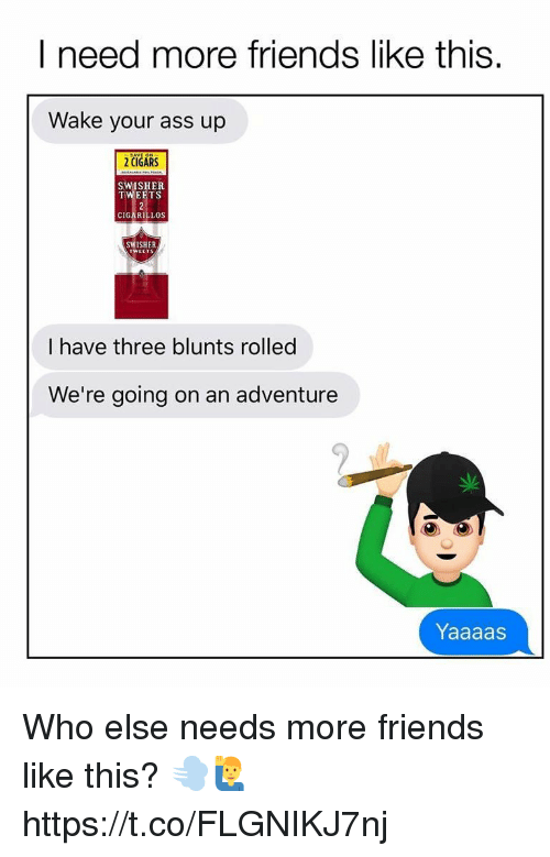 blunts: I need more friends like this.  Wake your ass up  2 CIGARS  SWISHER  TWEETS  CIGARILLOS  SWISHER  I have three blunts rolled  We're going on an adventure  Yaaaas Who else needs more friends like this? 💨🙋♂️ https://t.co/FLGNIKJ7nj