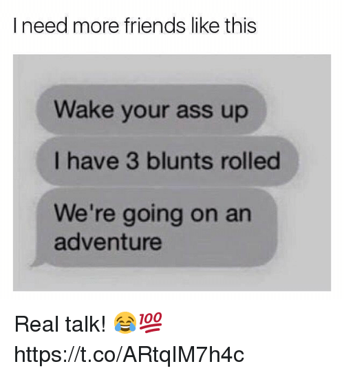 Ass, Blunts, and Friends: I need more friends like this  Wake your ass up  I have 3 blunts rolled  We're going on an  adventure Real talk! 😂💯 https://t.co/ARtqIM7h4c
