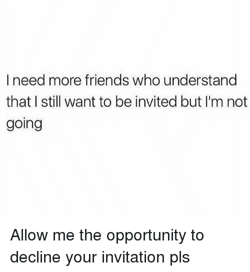 Friends, Opportunity, and Girl Memes: I need more friends who understand  that I still want to be invited but I'm not  going Allow me the opportunity to decline your invitation pls