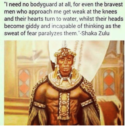 """Paralyzation: """"I need no bodyguard at all, for even the bravest  men who approach me get weak at the knees  and their hearts turn to water, whilst their heads  become giddy and incapable of thinking as the  sweat of fear paralyzes them."""" Shaka Zulu"""