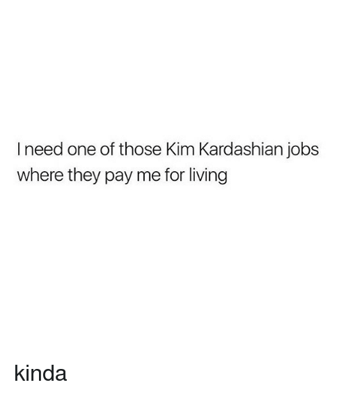kim kardashians: I need one of those Kim Kardashian jobs  where they pay me for living kinda