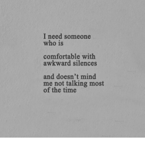 Awkward Silences: I need someone  who is  comfortable with  awkward silences  and doesn't mind  me not talking most  of the time