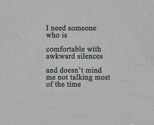 Of The Time: I need someone  who is  comfortable with  awkward silences  and doesn't mind  me not talking most  of the time