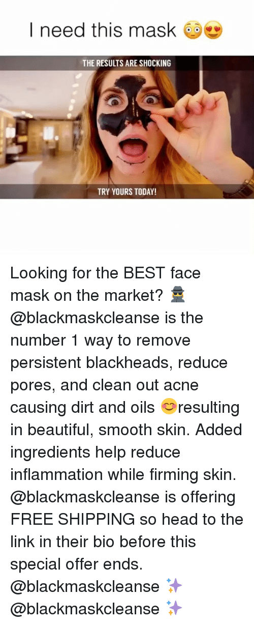 beautifull: I need this mask  THE RESULTS ARE SHOCKING  TRY YOURS TODAY! Looking for the BEST face mask on the market? 🕵️‍♀️ @blackmaskcleanse is the number 1 way to remove persistent blackheads, reduce pores, and clean out acne causing dirt and oils 😊resulting in beautiful, smooth skin. Added ingredients help reduce inflammation while firming skin. @blackmaskcleanse is offering FREE SHIPPING so head to the link in their bio before this special offer ends. @blackmaskcleanse ✨ @blackmaskcleanse ✨