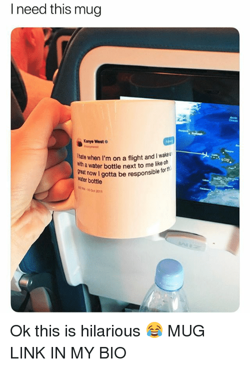 Funny, Kanye, and Meme: I need this mug  Ocean  Kanye West  Ihate when I'm on a flight and I wake u  with  a water bottle next to me like ch  reat  water bottle  sponsible for th  -16 0ct 2011 Ok this is hilarious 😂 MUG LINK IN MY BIO