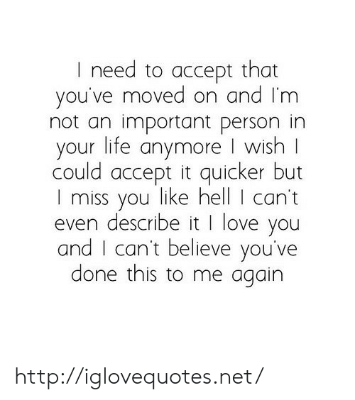 Life, Love, and I Love You: I need to accept that  you've moved on and Im  not an important person in  your life anymore I wish  could accept it quicker but  I miss you like hell I can't  even describe it I love you  and I can't believe you've  done this to me again http://iglovequotes.net/