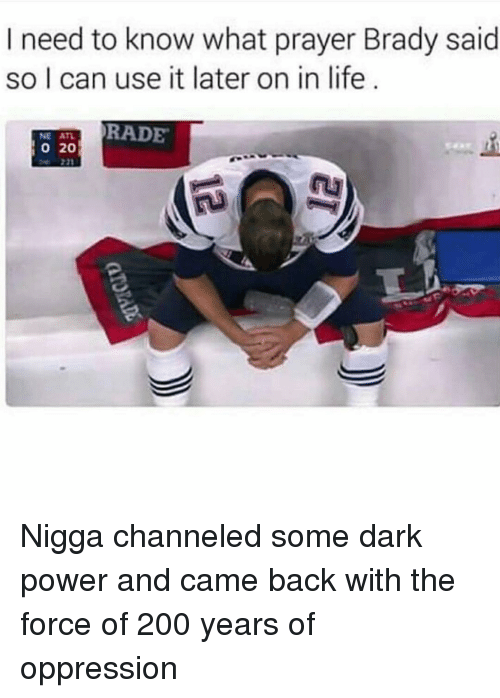 Funny, The Force, and Oppressive: I need to know what prayer Brady said  so I can use it later on in life  TRADE  o 20 Nigga channeled some dark power and came back with the force of 200 years of oppression