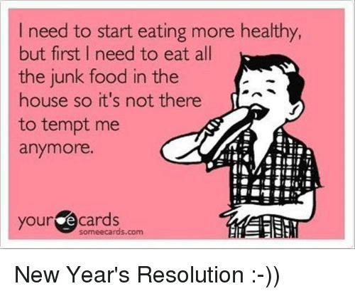 Ecards: I need to start eating more healthy,  but first I need to eat all  the junk food in the  house so it's not there  to tempt me  anymore.  your  ecards New Year's Resolution :-))