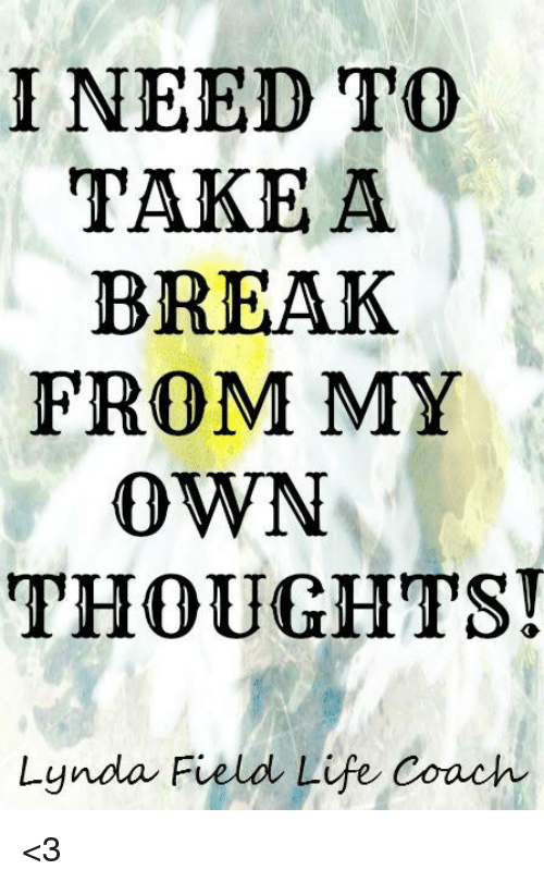 I Need To Take A Break From My Own Thoughts Lynda Field Life Coach