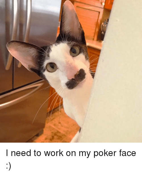 Poker Faces: I need to work on my poker face :)