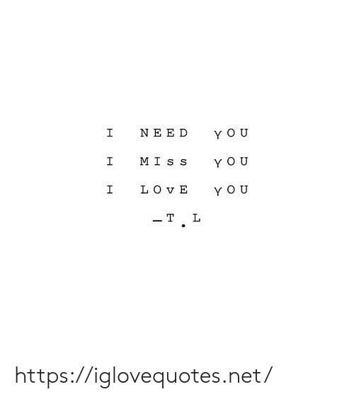 Love, Yo, and Net: I  NEED  Y O U  MIs s  YOU  LOVE  I  YO U  - T  L  H https://iglovequotes.net/