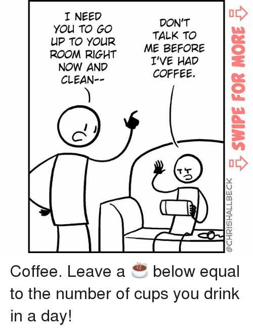 Memes, Coffee, and Don't Talk to Me: I NEED  YOU TO GO  UP TO YOUR  ROOM RIGHT  NOW AND  CLEAN--  DON'T  TALK TO  ME BEFORE O  I'VE HAD  COFFEE. Coffee. Leave a ☕️ below equal to the number of cups you drink in a day!