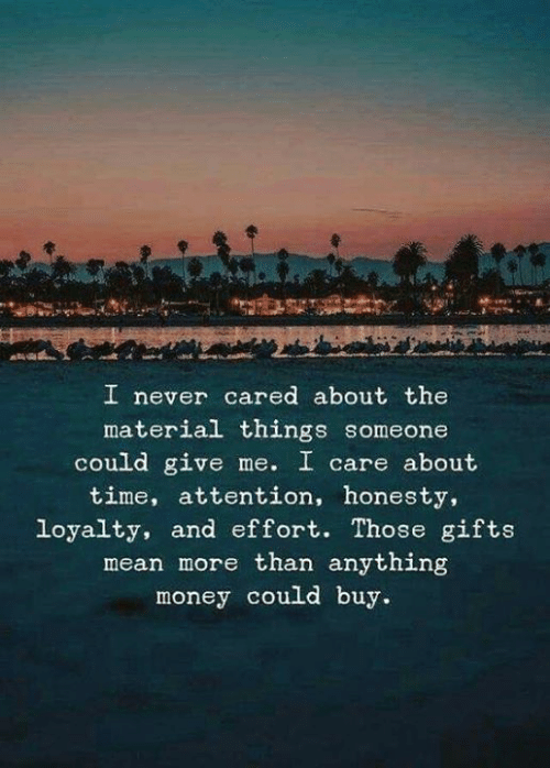 Money, Mean, and Time: I never cared about the  material things someone  could give me. I care about  time, attention, honesty,  loyalty, and effort. Those gifts  mean more than anything  money could buy