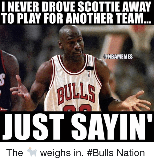 scottie: I NEVER DROVE SCOTTIE AWAY  TO PLAY FOR ANOTHER TEAM  NBAMEMES  BULLS  JUST SAYIN  Reuters The 🐐 weighs in. #Bulls Nation
