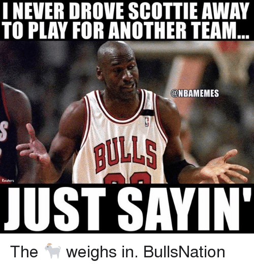 scottie: I NEVER DROVE SCOTTIE AWAY  TO PLAY FOR ANOTHER TEAM  @NBAMEMES  BULLS  JUST SAYIN The 🐐 weighs in. BullsNation