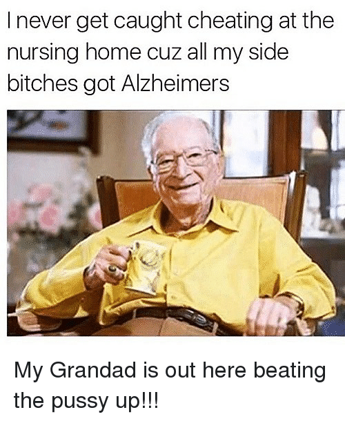 Cheating, Memes, and Pussy: I never get caught cheating at the  nursing home cuz all my side  bitches got Alzheimers My Grandad is out here beating the pussy up!!!