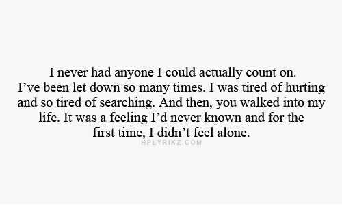 Being Alone, Life, and Time: I never had anyone I could actually count on.  I've been let down so many times. I was tired of hurting  and so tired of searching. And then, you walked into my  life. It was a feeling I'd never known and for the  first time, I didn't feel alone.  HPLYRIKZ.COM