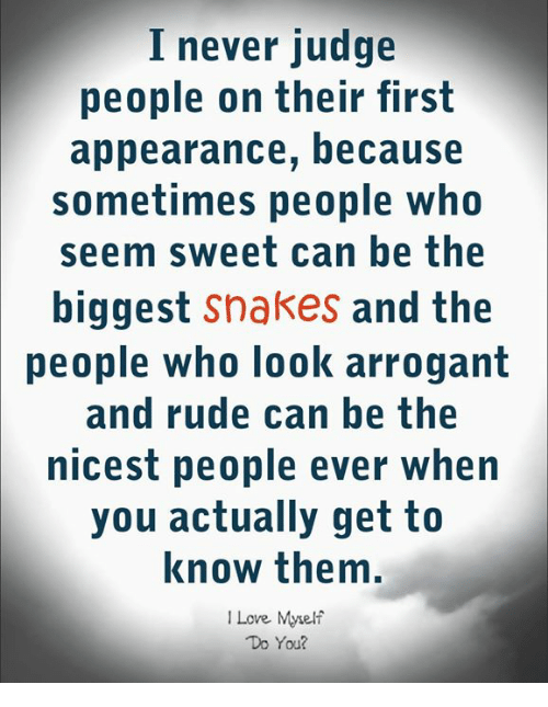Love, Rude, and Arrogant: I never judge  people on their first  appearance, because  sometimes people who  seem sweet can be the  biggest snakes and the  people who look arrogant  and rude can be the  nicest people ever when  you actually get to  know them.  I Love Myelf  Do You?