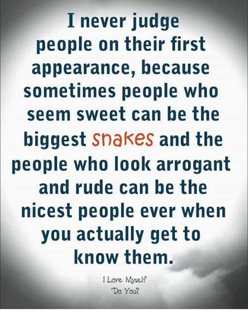 Arrogant: I never judge  people on their first  appearance, because  sometimes people who  seem sweet can he the  biggest snakes and the  卩eople who look arrogant  and rude can be the  nicest people ever when  you actually getto  know them  ILove Myelf  Do You?
