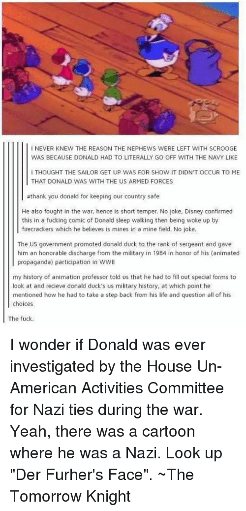 """Disney, Fucking, and Life: I NEVER KNEW THE REASON THE NEPHEWS WERE LEFT WITH SCROOGE  WAS BECAUSE DONALD HAD TO LITERALLY GO OFF WITH THE NAVY LIKE  I THOUGHT THE SAILOR GET UP WAS FOR SHOW IT DIDN'T OCCUR TO ME  THAT DONALD WAS WITH THE US ARMED FORCES  thank you donald for keeping our country safe  He also fought in the war, hence is short temper. No joke, Disney confirmed  this in a fucking comic of Donald sleep walking then being woke up by  firecrackers which he believes is mines in a mine field. No joke.  The US government promoted donald duck to the rank of sergeant and gave  him an honorable discharge from the military in 1984 in honor of his (animated  propaganda) participation in wwl  my history of animation professor told us that he had to fill out special forms to  look at and recieve donald duck's us military history, at which point he  mentioned how he had to take a step back from his life and question all of his  choices  The fuck. I wonder if Donald was ever investigated by the House Un-American Activities Committee for Nazi ties during the war.  Yeah, there was a cartoon where he was a Nazi.  Look up """"Der Furher's Face"""".  ~The Tomorrow Knight"""